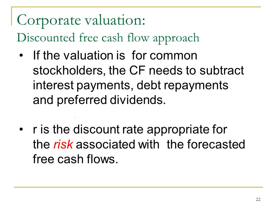 22 Corporate valuation: Discounted free cash flow approach If the valuation is for common stockholders, the CF needs to subtract interest payments, de