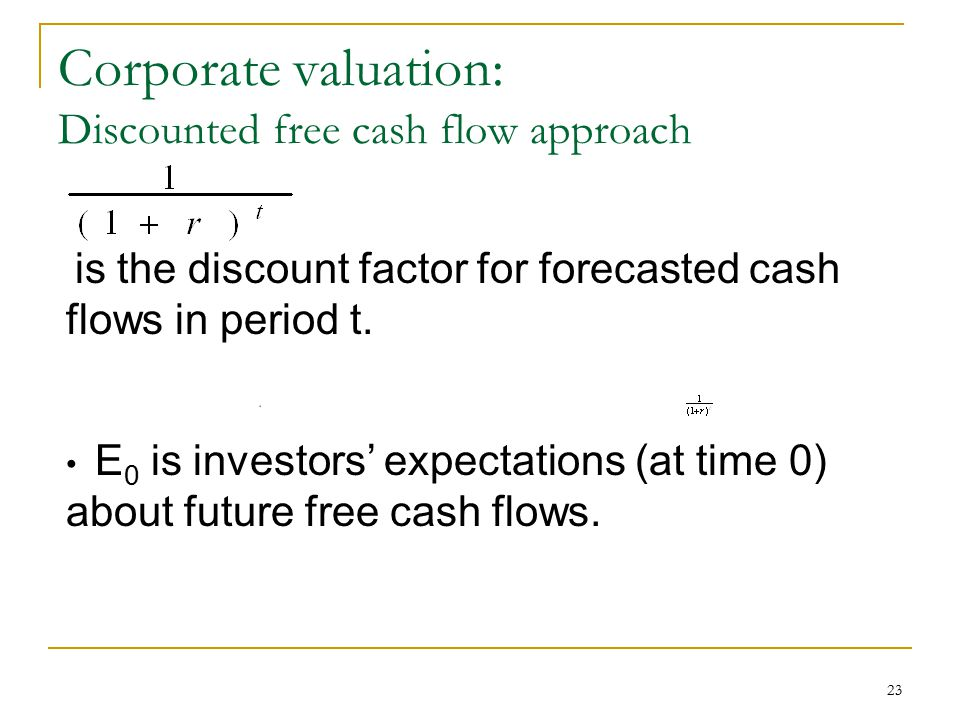 23 Corporate valuation: Discounted free cash flow approach is the discount factor for forecasted cash flows in period t. E 0 is investors' expectation