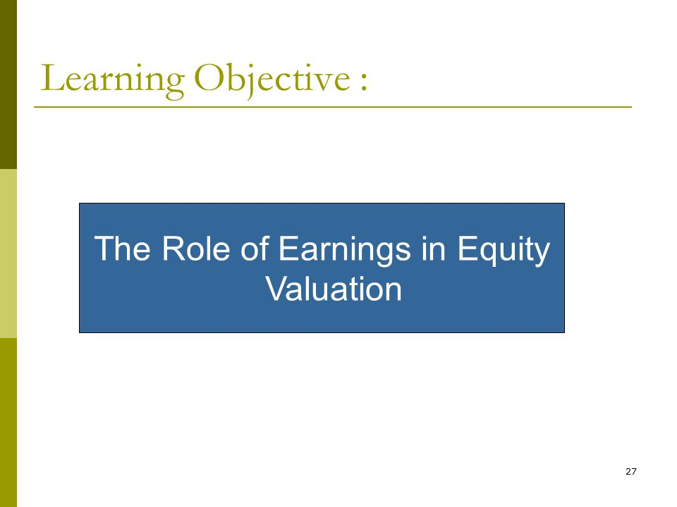 27 Learning Objective : The Role of Earnings in Equity Valuation