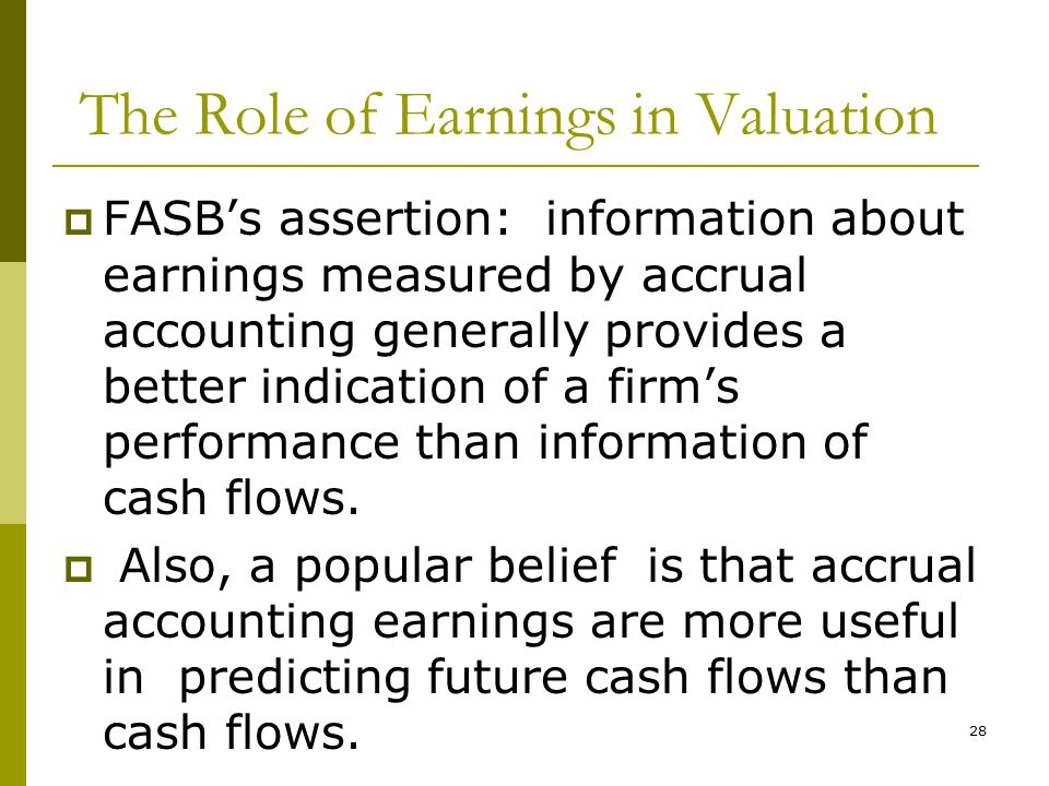 The Role of Earnings in Valuation  FASB's assertion: information about earnings measured by accrual accounting generally provides a better indication