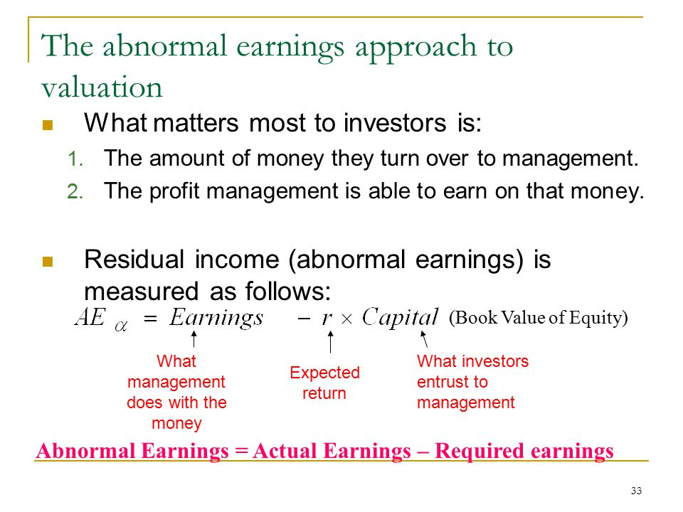 33 The abnormal earnings approach to valuation What matters most to investors is: 1. The amount of money they turn over to management. 2. The profit m