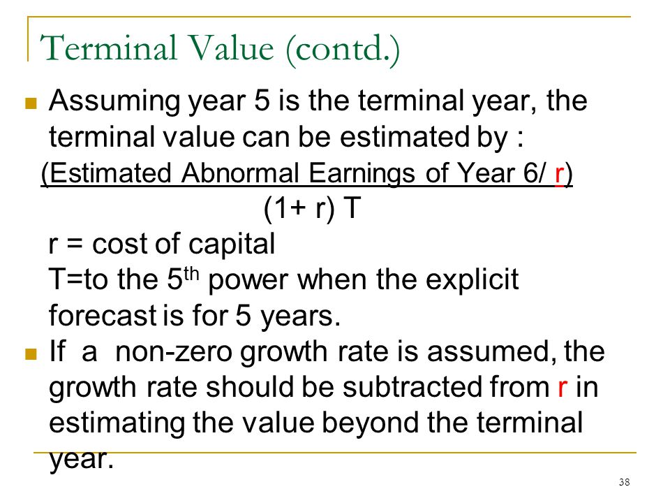 38 Terminal Value (contd.) Assuming year 5 is the terminal year, the terminal value can be estimated by : (Estimated Abnormal Earnings of Year 6/ r) (