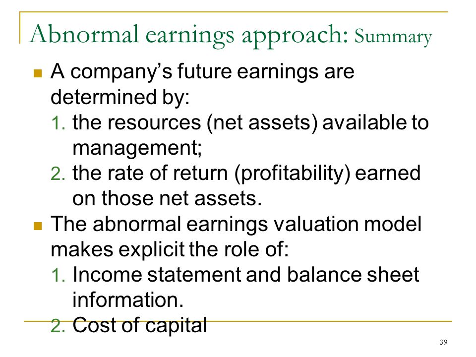 39 Abnormal earnings approach: Summary A company's future earnings are determined by: 1. the resources (net assets) available to management; 2. the ra