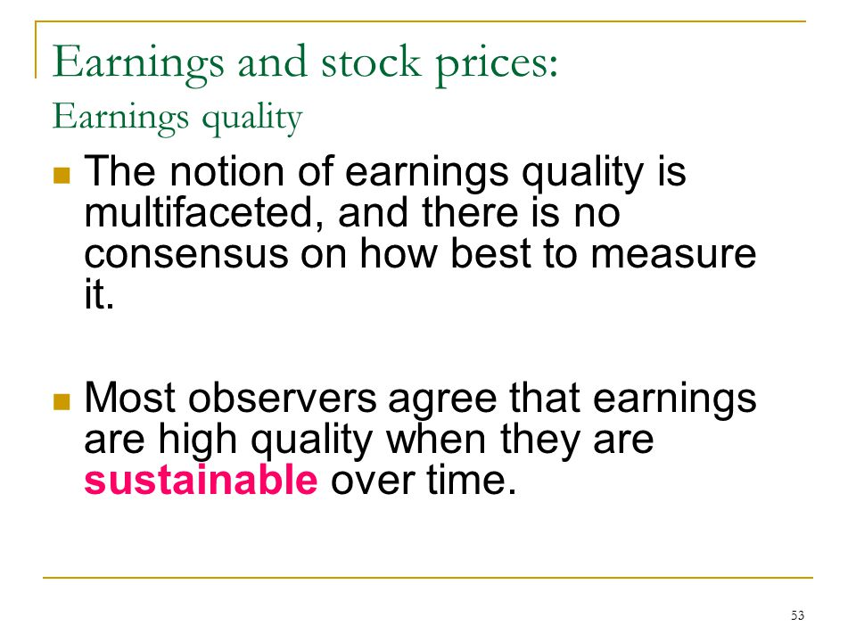 53 Earnings and stock prices: Earnings quality The notion of earnings quality is multifaceted, and there is no consensus on how best to measure it. Mo