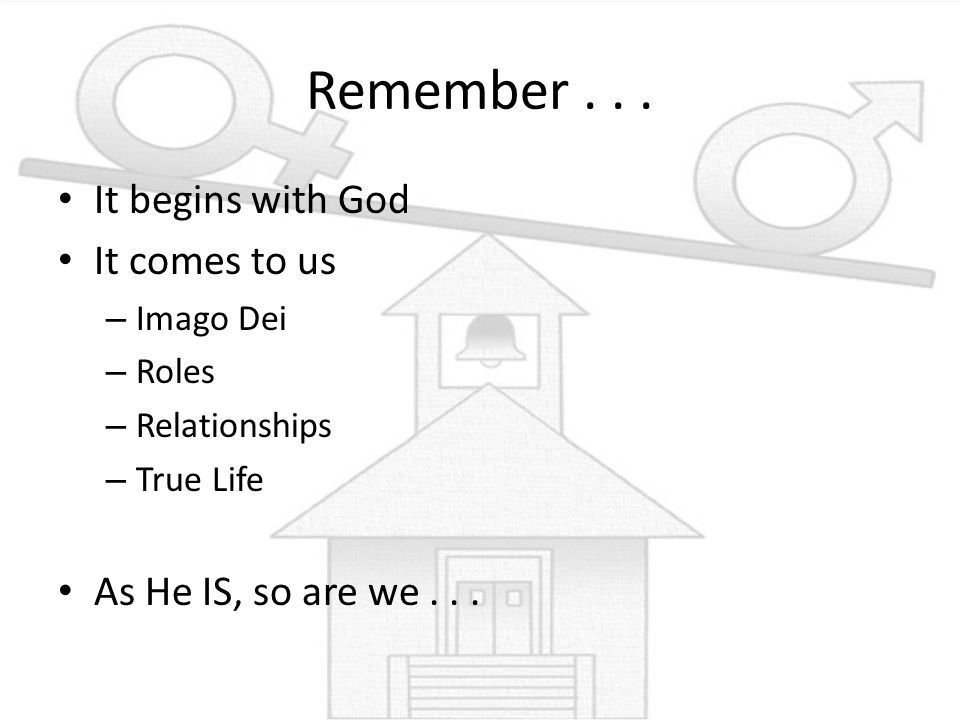 Remember... It begins with God It comes to us – Imago Dei – Roles – Relationships – True Life As He IS, so are we...