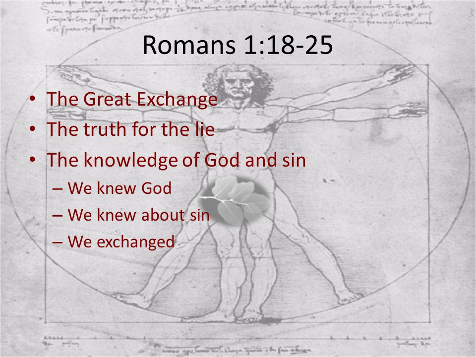 Romans 1:18-25 The Great Exchange The truth for the lie The knowledge of God and sin – We knew God – We knew about sin – We exchanged