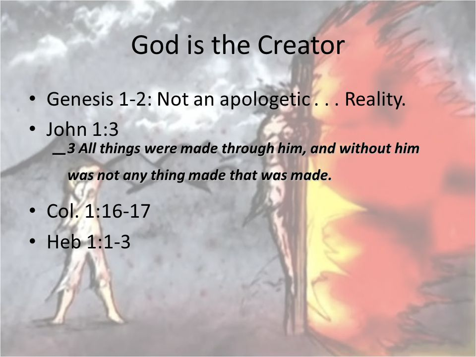 God is the Creator Genesis 1-2: Not an apologetic... Reality. John 1:3 – 3 All things were made through him, and without him was not any thing made th