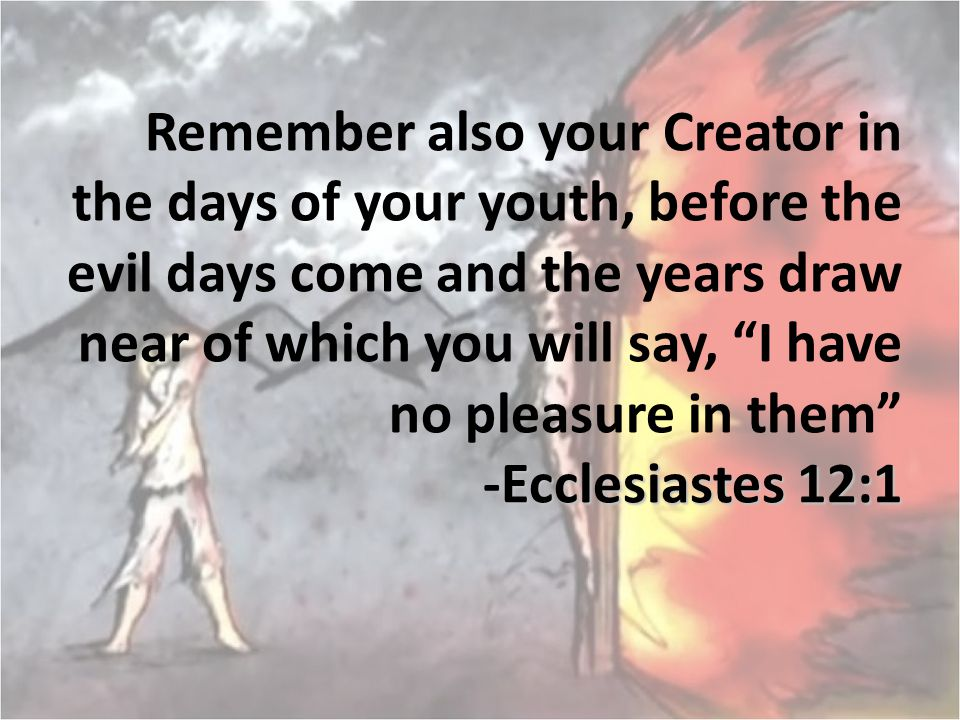 """Ecclesiastes 12:1 Remember also your Creator in the days of your youth, before the evil days come and the years draw near of which you will say, """"I ha"""