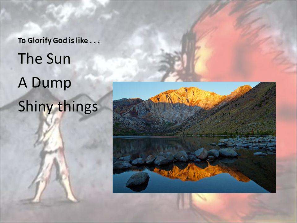 To Glorify God is like... The Sun A Dump Shiny things
