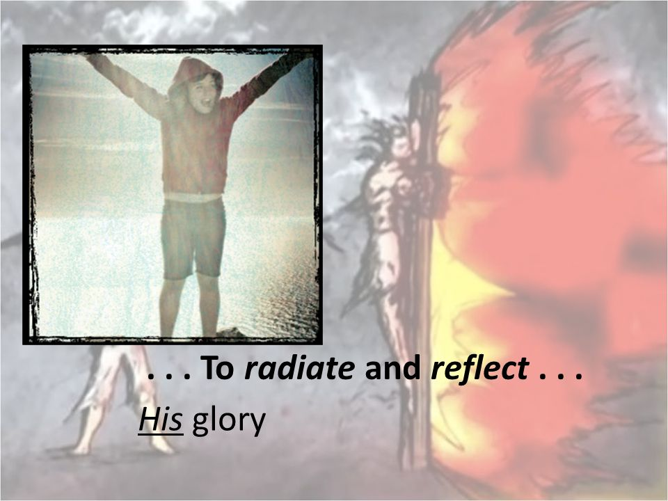 ... To radiate and reflect... His glory