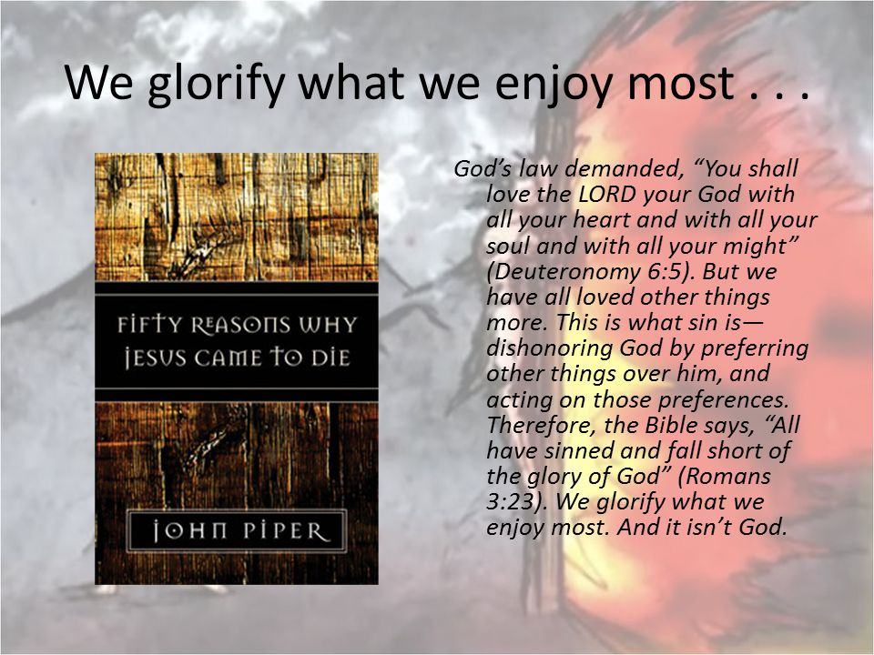 """We glorify what we enjoy most... God's law demanded, """"You shall love the LORD your God with all your heart and with all your soul and with all your mi"""