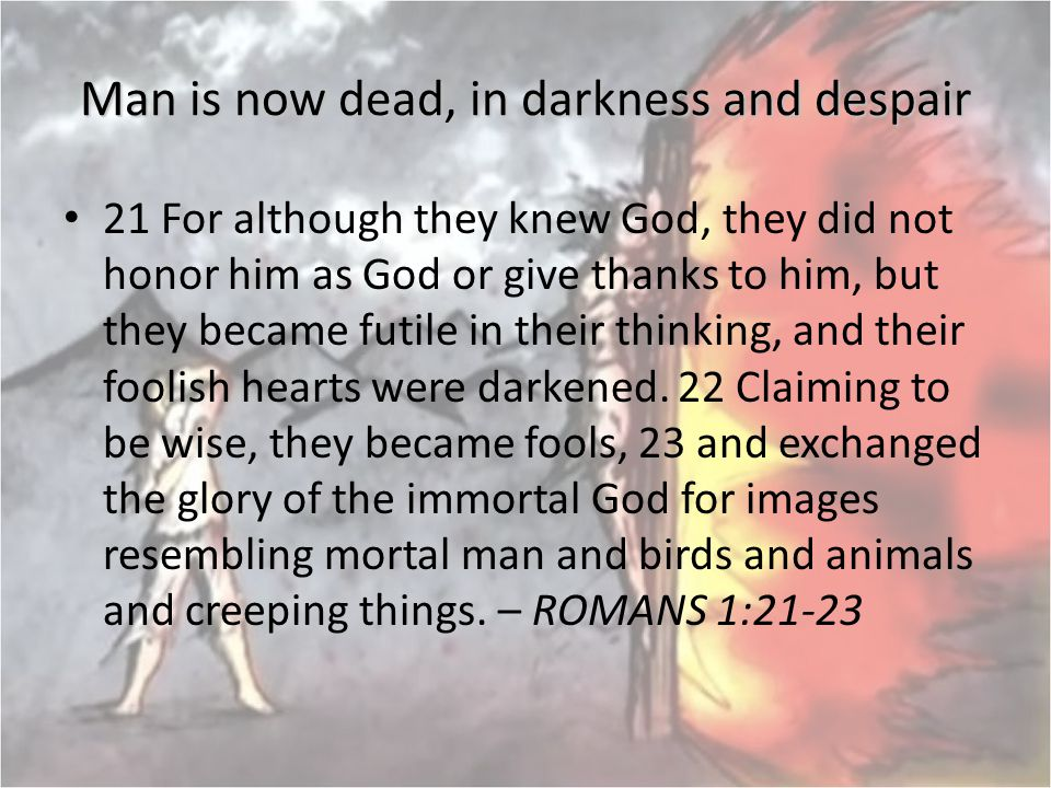 Man is now dead, in darkness and despair 21 For although they knew God, they did not honor him as God or give thanks to him, but they became futile in