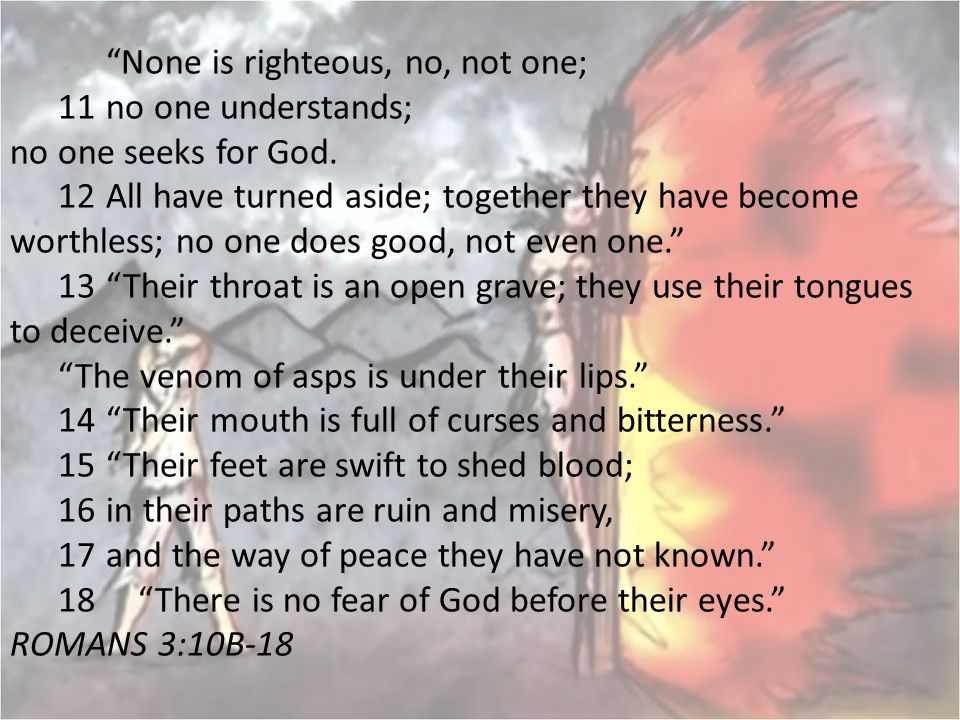 """""""None is righteous, no, not one; 11 no one understands; no one seeks for God. 12 All have turned aside; together they have become worthless; no one do"""