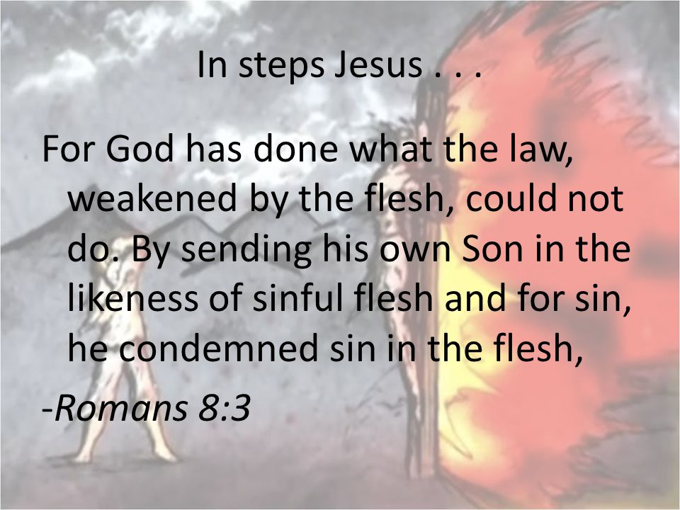 In steps Jesus... For God has done what the law, weakened by the flesh, could not do. By sending his own Son in the likeness of sinful flesh and for s