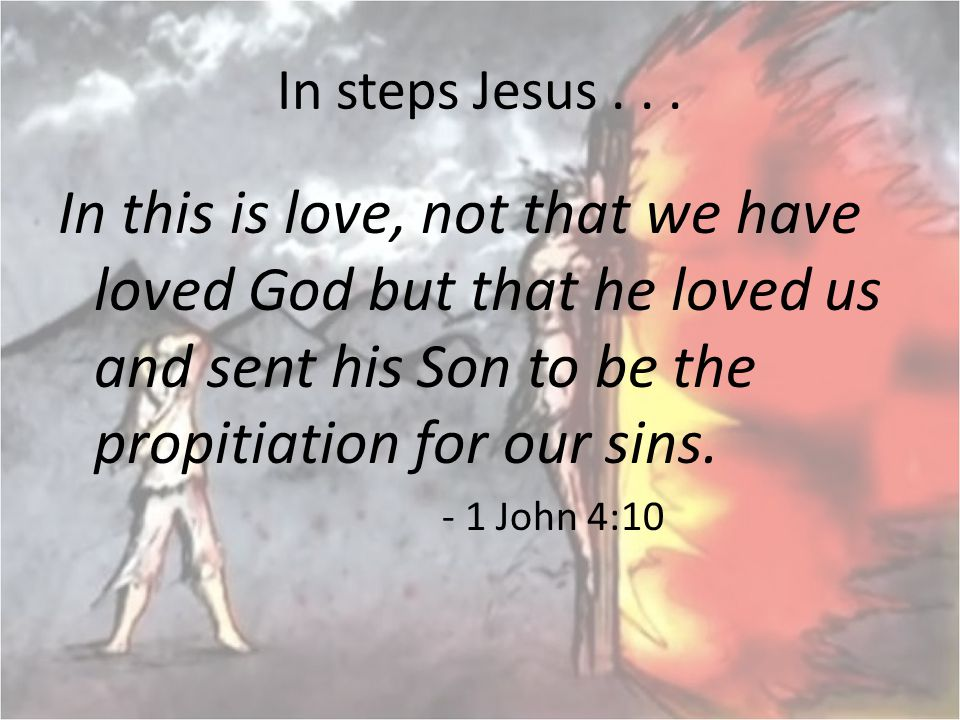 In steps Jesus... In this is love, not that we have loved God but that he loved us and sent his Son to be the propitiation for our sins. - 1 John 4:10