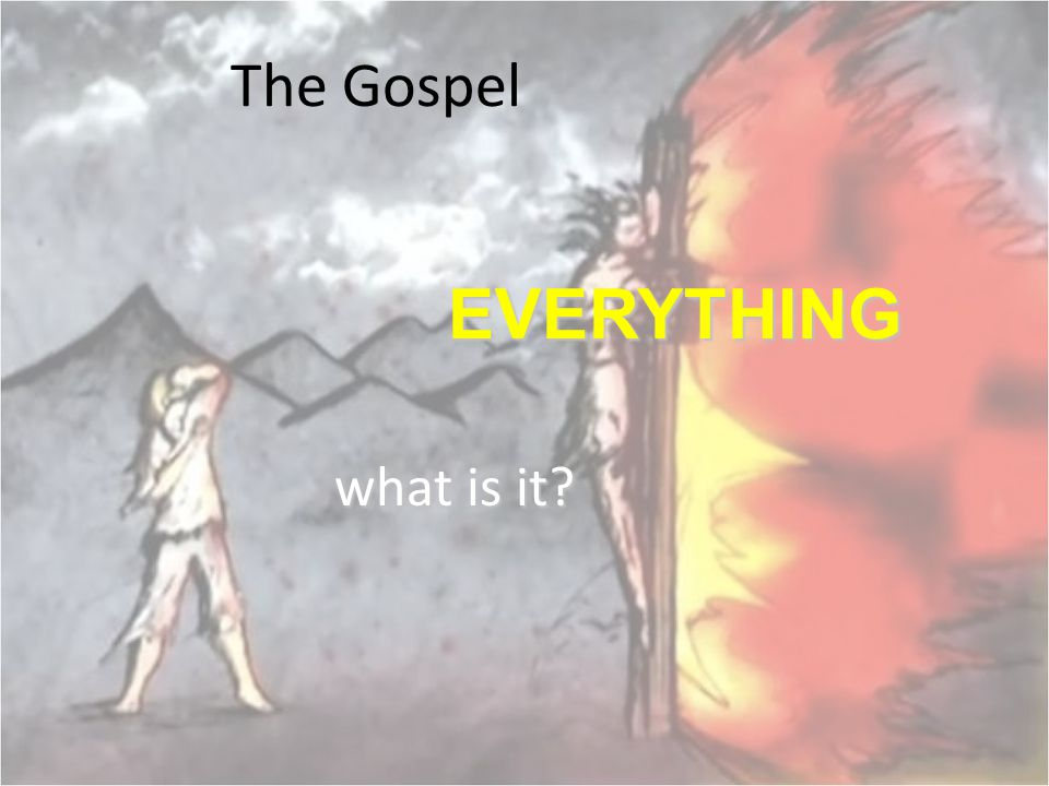 The Gospel what is it? EVERYTHING