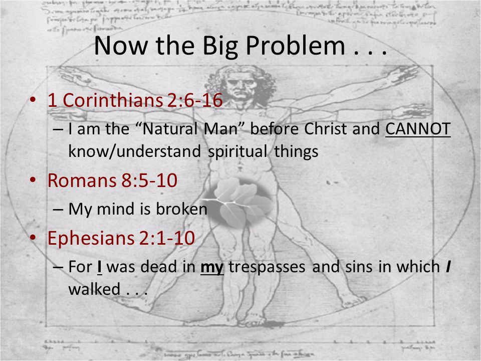 """Now the Big Problem... 1 Corinthians 2:6-16 – I am the """"Natural Man"""" before Christ and CANNOT know/understand spiritual things Romans 8:5-10 – My mind"""