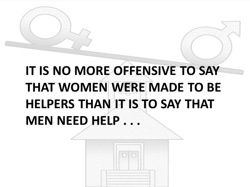 IT IS NO MORE OFFENSIVE TO SAY THAT WOMEN WERE MADE TO BE HELPERS THAN IT IS TO SAY THAT MEN NEED HELP...