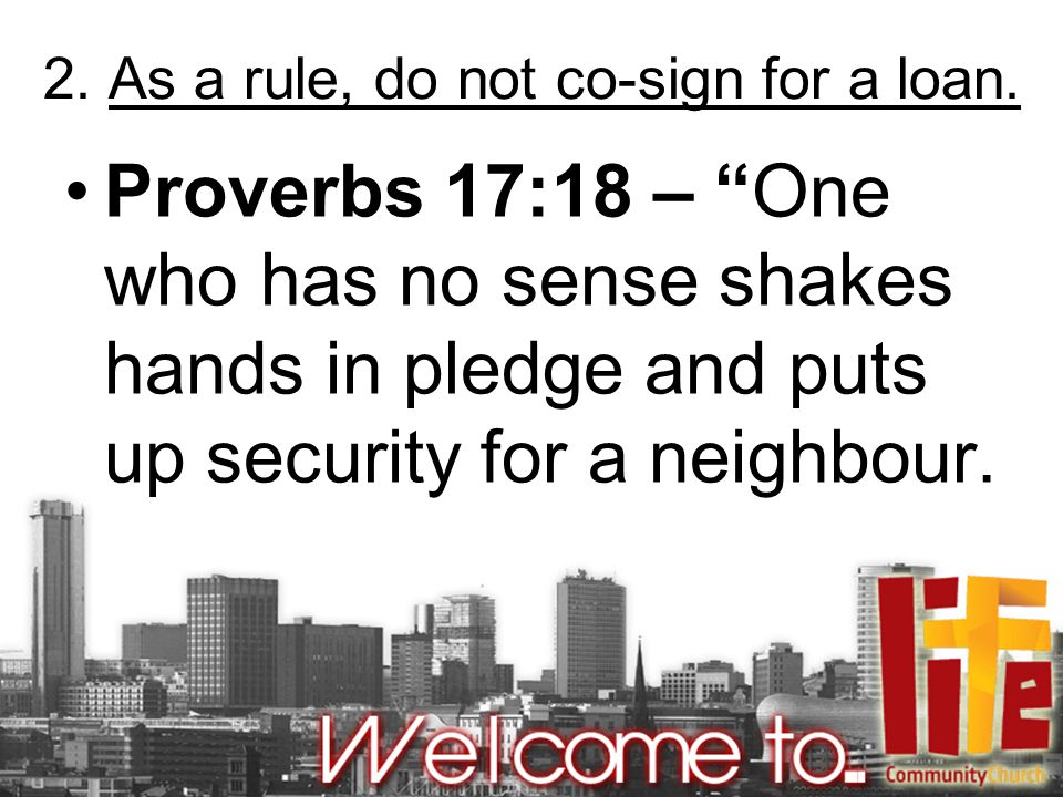 "2. As a rule, do not co-sign for a loan. Proverbs 17:18 – ""One who has no sense shakes hands in pledge and puts up security for a neighbour."