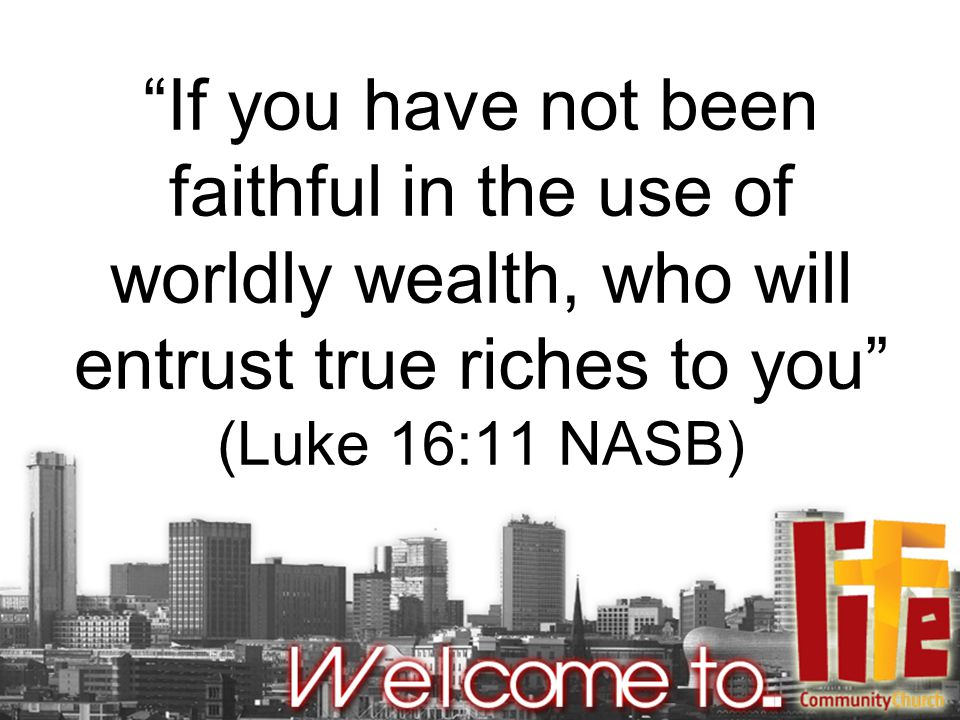 """If you have not been faithful in the use of worldly wealth, who will entrust true riches to you"" (Luke 16:11 NASB)"