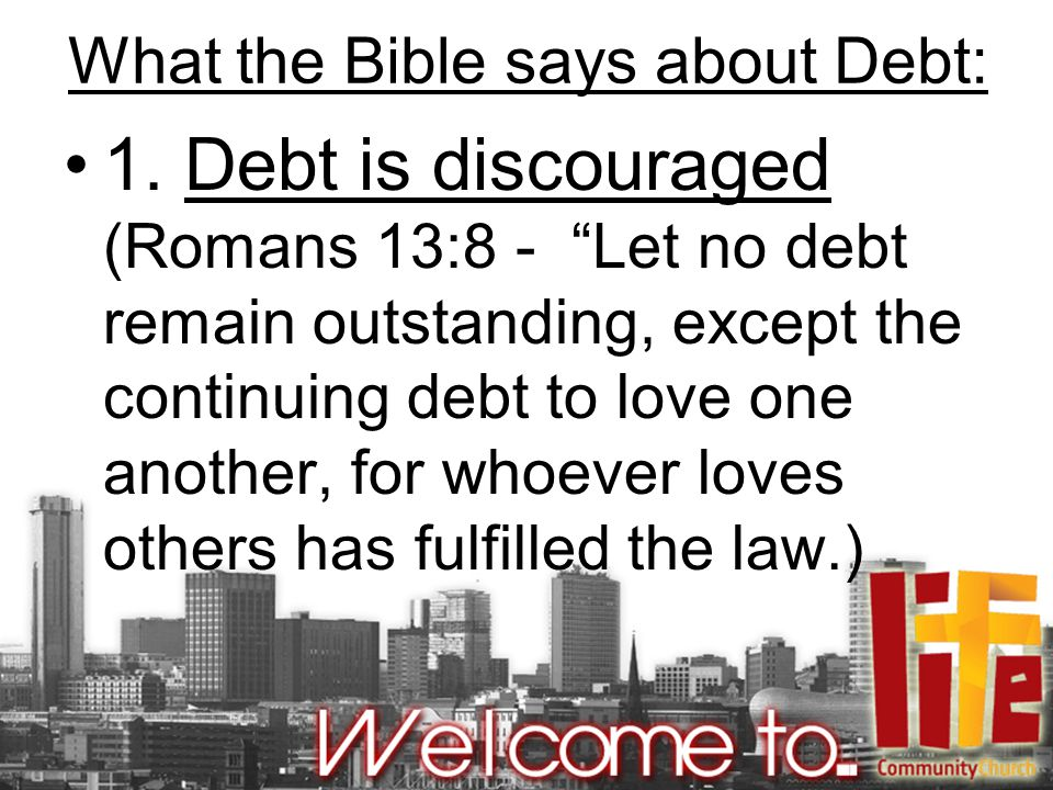 "What the Bible says about Debt: 1. Debt is discouraged (Romans 13:8 - ""Let no debt remain outstanding, except the continuing debt to love one another,"