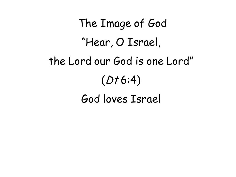 The Image of God Hear, O Israel, the Lord our God is one Lord (Dt 6:4) God loves Israel