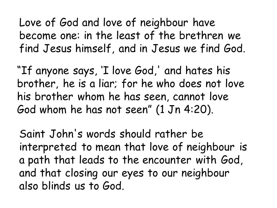Love of God and love of neighbour have become one: in the least of the brethren we find Jesus himself, and in Jesus we find God.