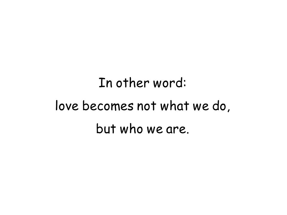 In other word: love becomes not what we do, but who we are.