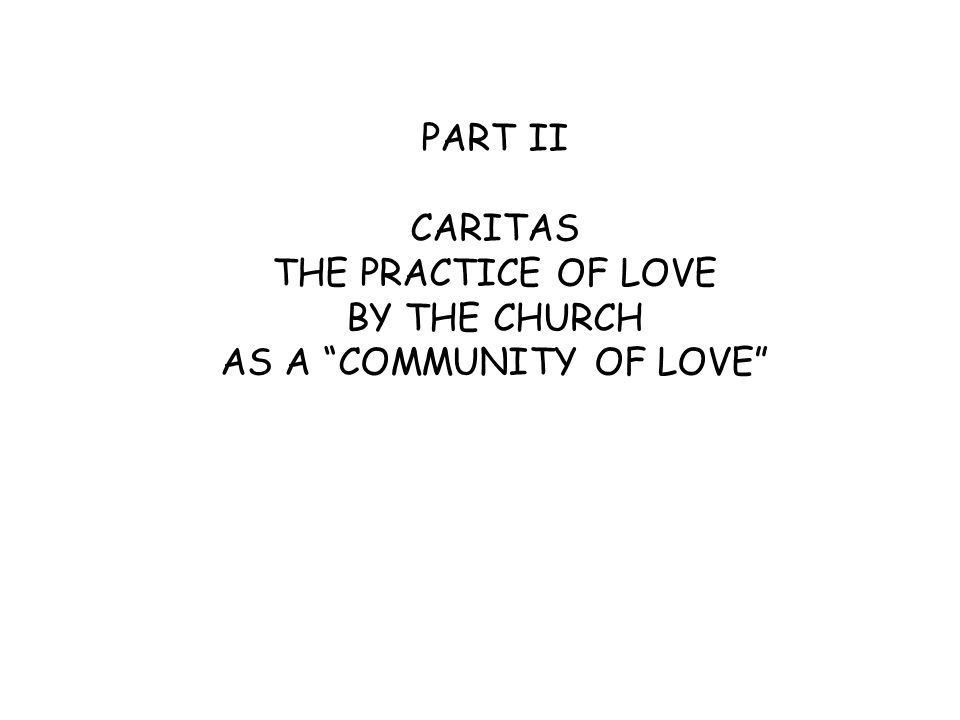 PART II CARITAS THE PRACTICE OF LOVE BY THE CHURCH AS A COMMUNITY OF LOVE
