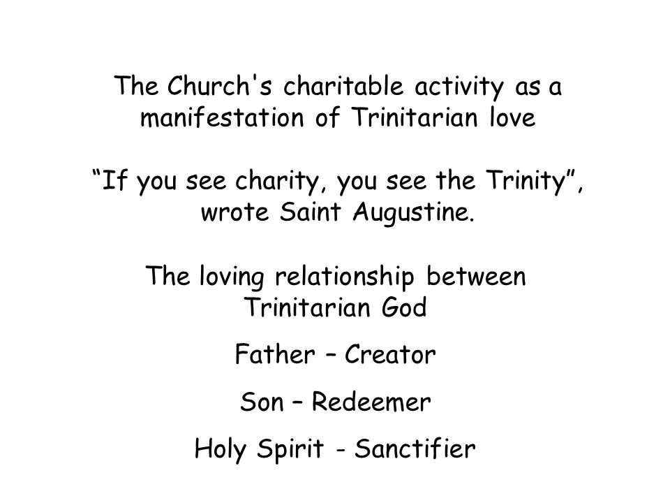 The Church s charitable activity as a manifestation of Trinitarian love If you see charity, you see the Trinity , wrote Saint Augustine.