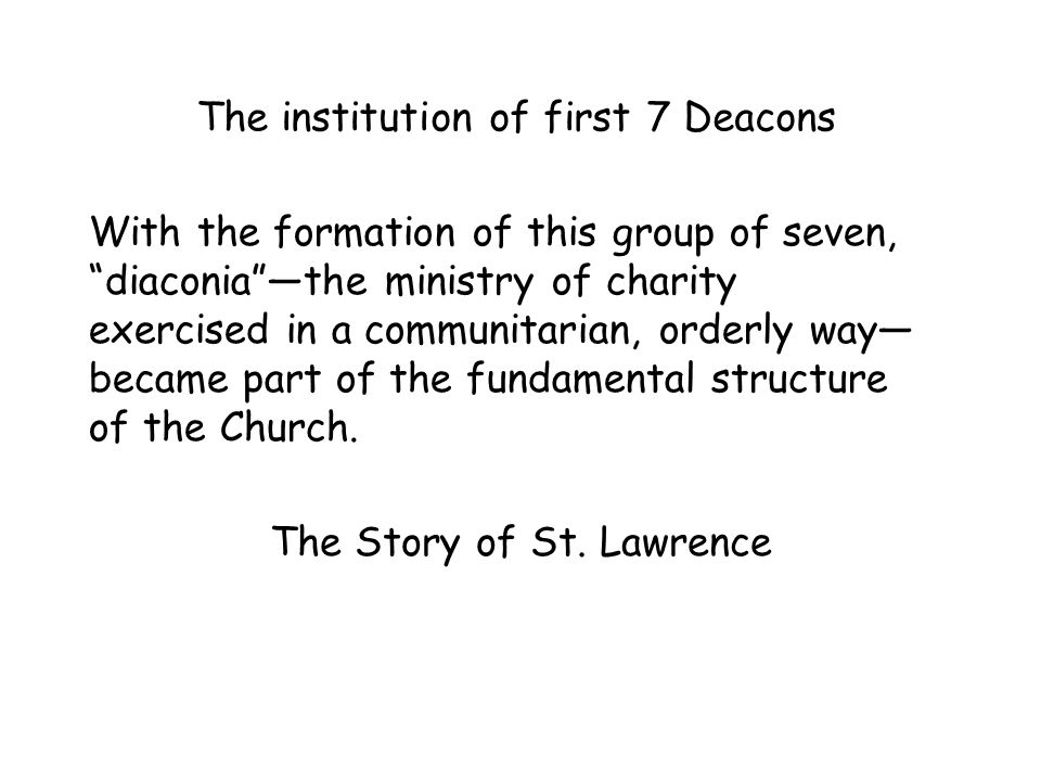 The institution of first 7 Deacons With the formation of this group of seven, diaconia —the ministry of charity exercised in a communitarian, orderly way— became part of the fundamental structure of the Church.