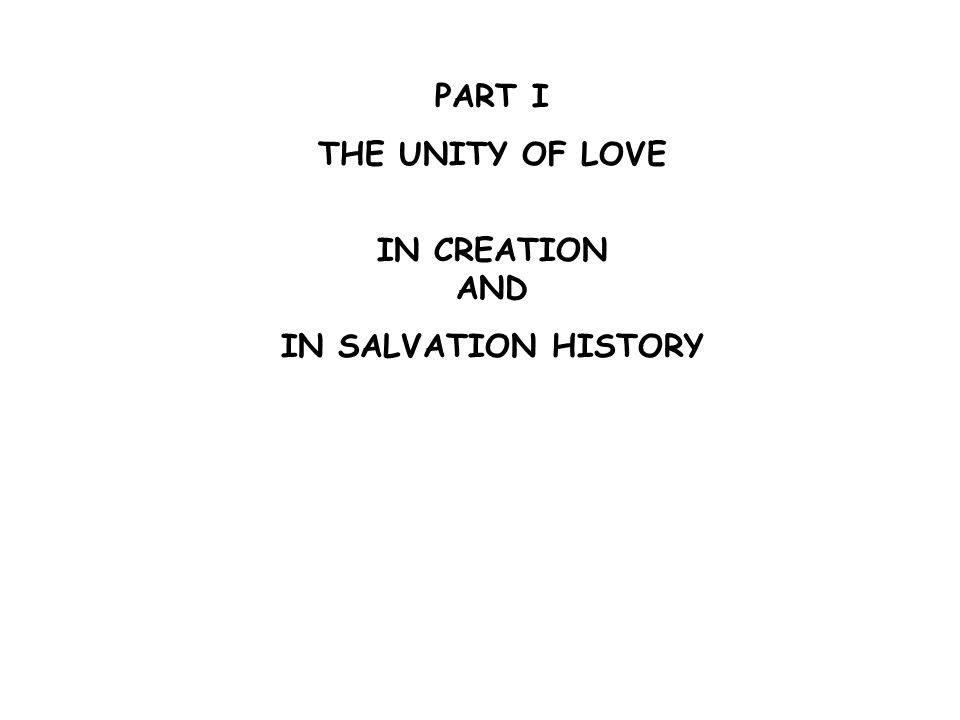 PART I THE UNITY OF LOVE IN CREATION AND IN SALVATION HISTORY