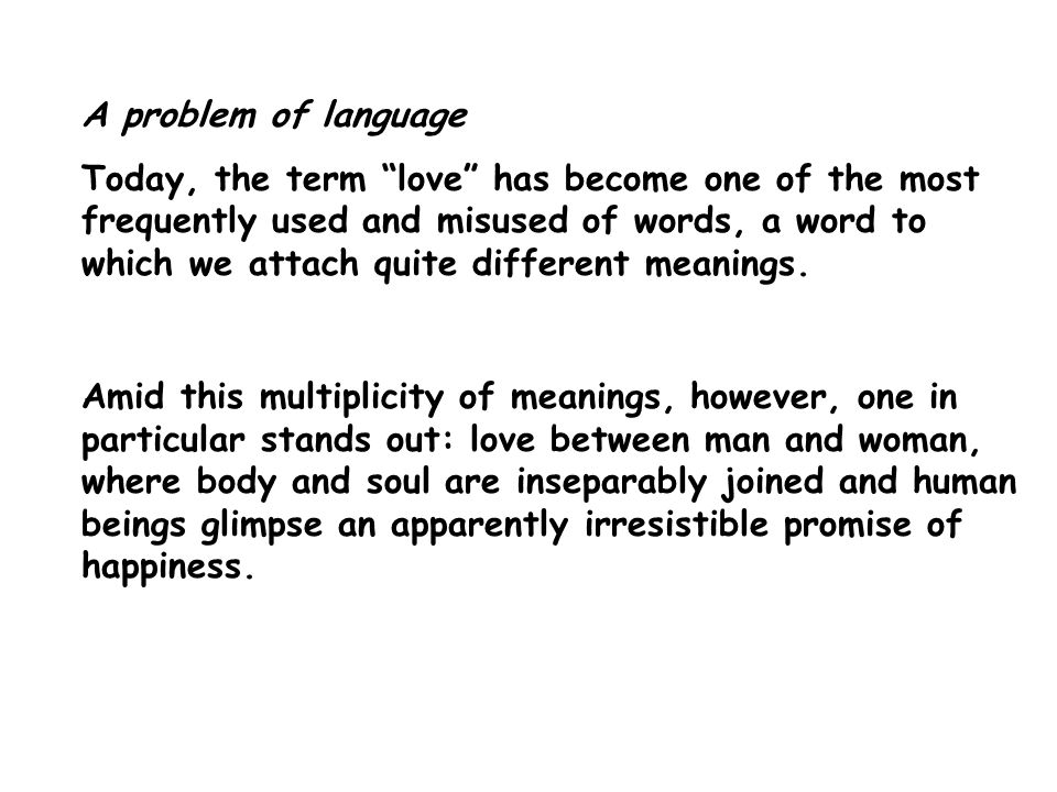 A problem of language Today, the term love has become one of the most frequently used and misused of words, a word to which we attach quite different meanings.