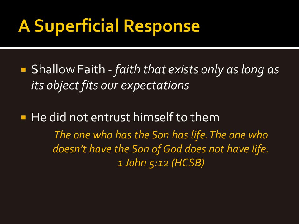  Shallow Faith - faith that exists only as long as its object fits our expectations  He did not entrust himself to them The one who has the Son has
