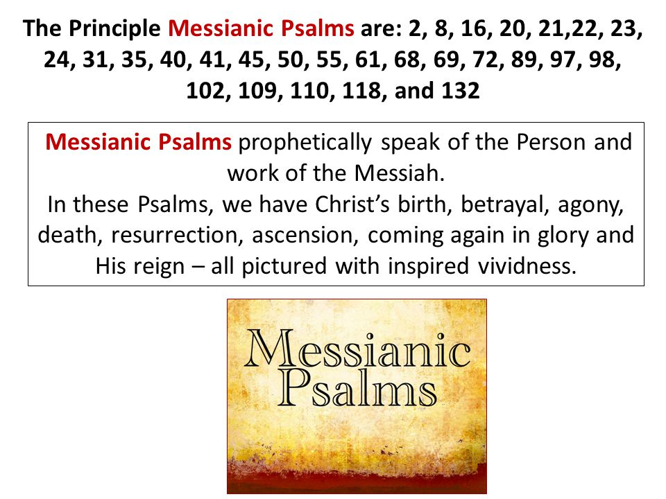 The Principle Messianic Psalms are: 2, 8, 16, 20, 21,22, 23, 24, 31, 35, 40, 41, 45, 50, 55, 61, 68, 69, 72, 89, 97, 98, 102, 109, 110, 118, and 132 Messianic Psalms prophetically speak of the Person and work of the Messiah.