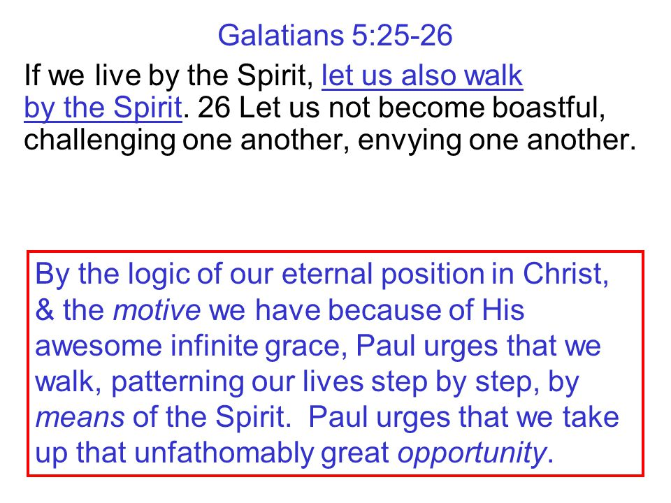 Galatians 5:25-26 If we live by the Spirit, let us also walk by the Spirit.