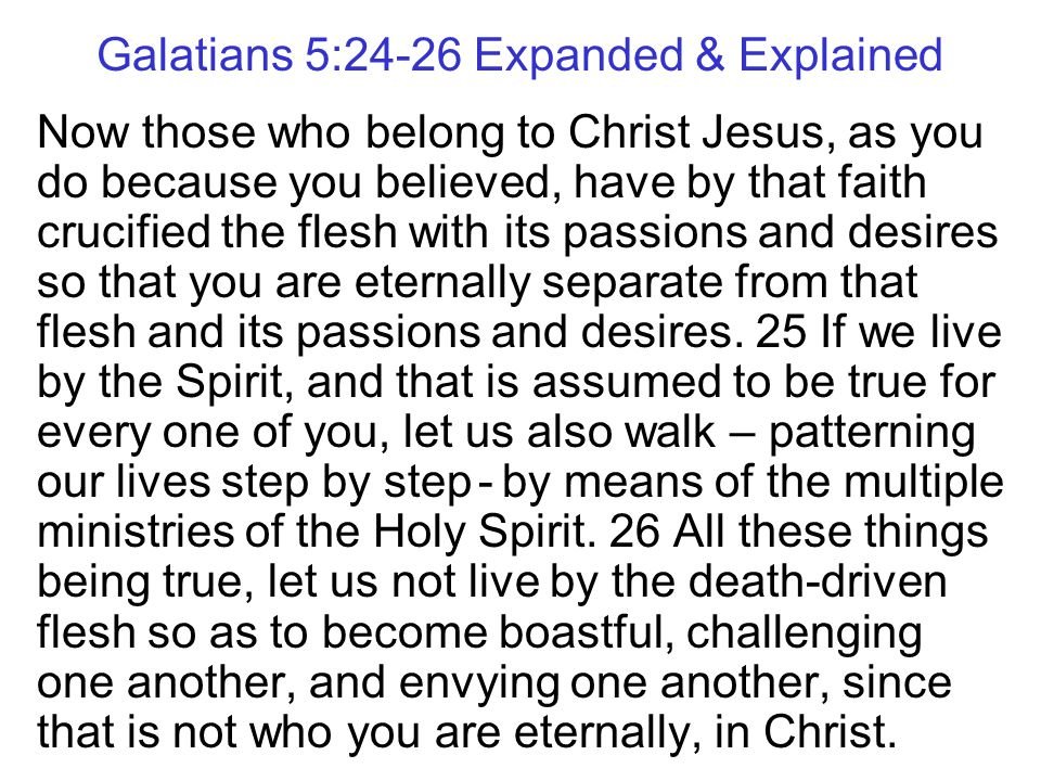 Galatians 5:24-26 Expanded & Explained Now those who belong to Christ Jesus, as you do because you believed, have by that faith crucified the flesh with its passions and desires so that you are eternally separate from that flesh and its passions and desires.