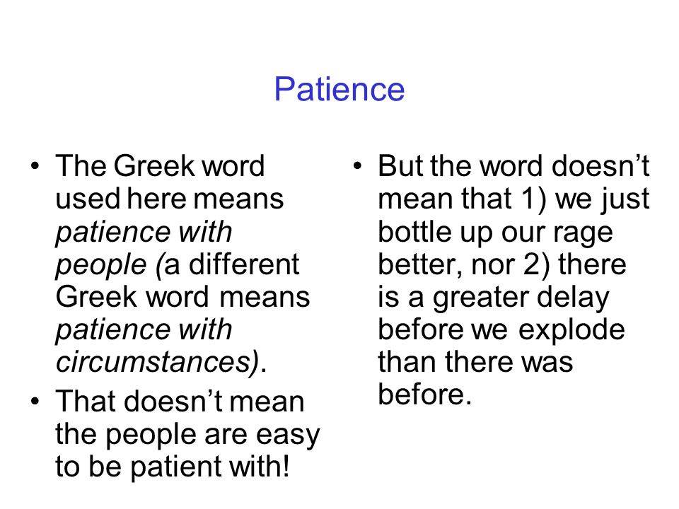 Patience The Greek word used here means patience with people (a different Greek word means patience with circumstances).