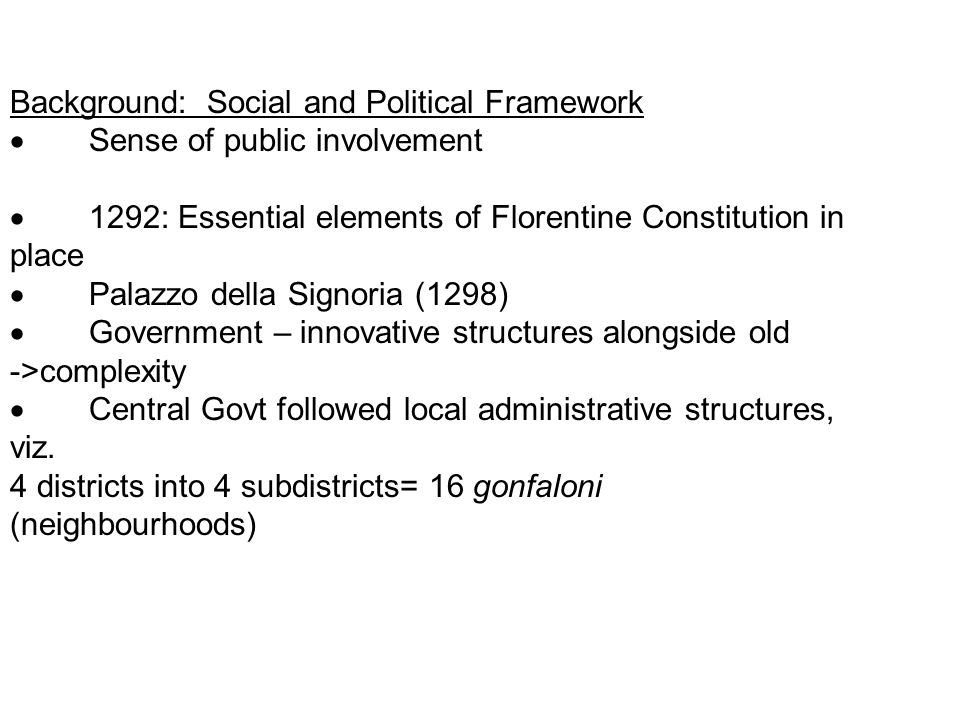 Background: Social and Political Framework  Sense of public involvement  1292: Essential elements of Florentine Constitution in place  Palazzo della Signoria (1298)  Government – innovative structures alongside old ->complexity  Central Govt followed local administrative structures, viz.