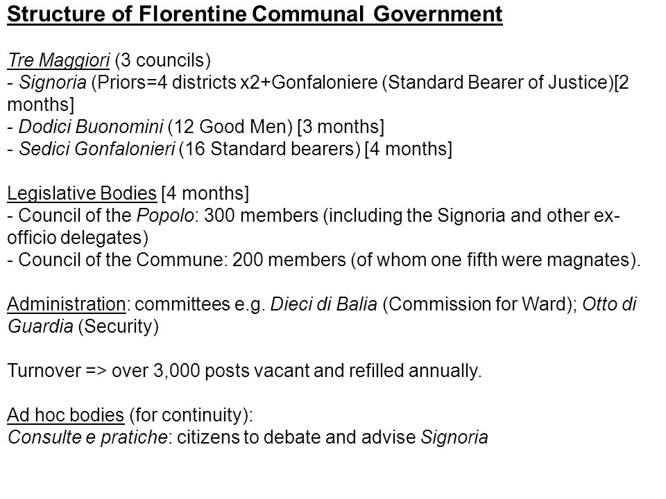 Structure of Florentine Communal Government Tre Maggiori (3 councils) - Signoria (Priors=4 districts x2+Gonfaloniere (Standard Bearer of Justice)[2 months] - Dodici Buonomini (12 Good Men) [3 months] - Sedici Gonfalonieri (16 Standard bearers) [4 months] Legislative Bodies [4 months] - Council of the Popolo: 300 members (including the Signoria and other ex- officio delegates) - Council of the Commune: 200 members (of whom one fifth were magnates).