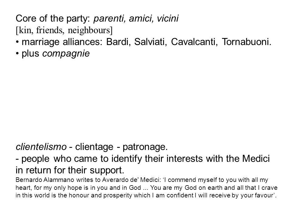 Core of the party: parenti, amici, vicini [kin, friends, neighbours] marriage alliances: Bardi, Salviati, Cavalcanti, Tornabuoni.