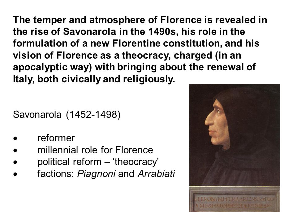 The temper and atmosphere of Florence is revealed in the rise of Savonarola in the 1490s, his role in the formulation of a new Florentine constitution, and his vision of Florence as a theocracy, charged (in an apocalyptic way) with bringing about the renewal of Italy, both civically and religiously.