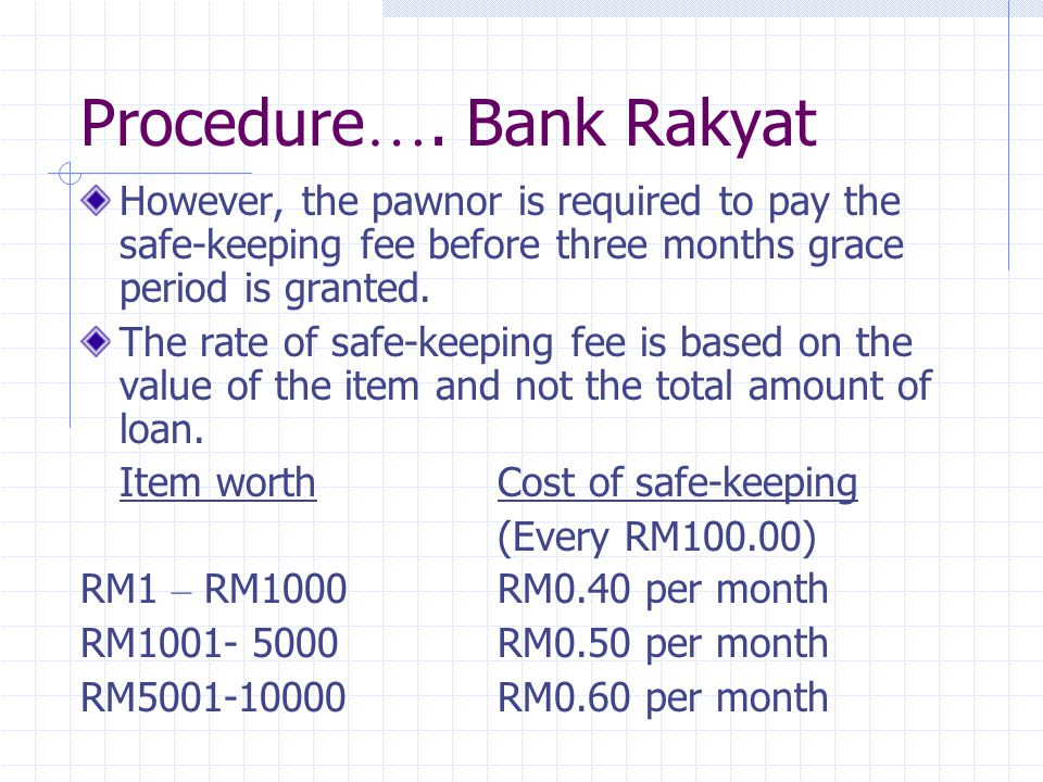 Example of the calculation of fee Pawn items (value):RM5000 Total loan:RM2500 Pawn period: 6 months The Pawnor has to pay for fee: RM5000 is (50 x RM0.50) The fee is: 50 x RM0.50 (cost per month for every RM 100) x 6 (month) = RM150.00