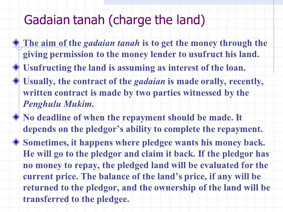 Gadaian barang (pledge of thing) In this kind of gadaian, people pledge their valuable property such as gold rings, necklace, earrings, watch and other things to their relatives or friends to get cash.