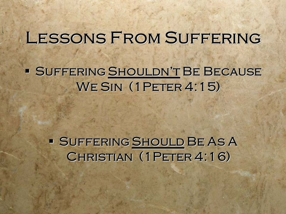 Lessons From Suffering  Suffering Shouldn't Be Because We Sin (1Peter 4:15)  Suffering Should Be As A Christian (1Peter 4:16)  Suffering Shouldn't Be Because We Sin (1Peter 4:15)  Suffering Should Be As A Christian (1Peter 4:16)