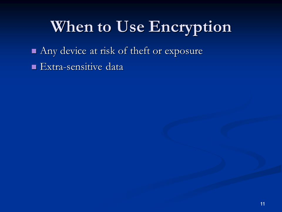 11 When to Use Encryption Any device at risk of theft or exposure Any device at risk of theft or exposure Extra-sensitive data Extra-sensitive data