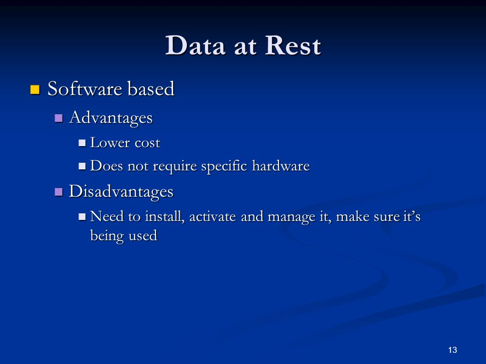13 Data at Rest Software based Software based Advantages Advantages Lower cost Lower cost Does not require specific hardware Does not require specific hardware Disadvantages Disadvantages Need to install, activate and manage it, make sure it's being used Need to install, activate and manage it, make sure it's being used