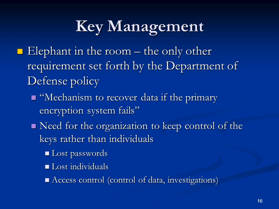 16 Key Management Elephant in the room – the only other requirement set forth by the Department of Defense policy Elephant in the room – the only other requirement set forth by the Department of Defense policy Mechanism to recover data if the primary encryption system fails Mechanism to recover data if the primary encryption system fails Need for the organization to keep control of the keys rather than individuals Need for the organization to keep control of the keys rather than individuals Lost passwords Lost passwords Lost individuals Lost individuals Access control (control of data, investigations) Access control (control of data, investigations)