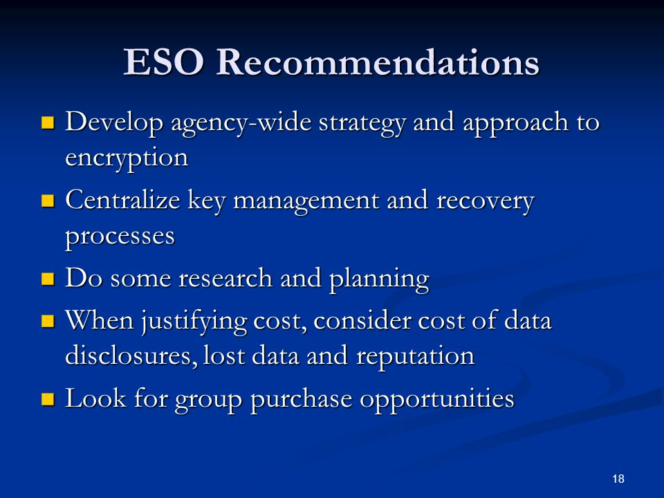 18 ESO Recommendations Develop agency-wide strategy and approach to encryption Develop agency-wide strategy and approach to encryption Centralize key management and recovery processes Centralize key management and recovery processes Do some research and planning Do some research and planning When justifying cost, consider cost of data disclosures, lost data and reputation When justifying cost, consider cost of data disclosures, lost data and reputation Look for group purchase opportunities Look for group purchase opportunities