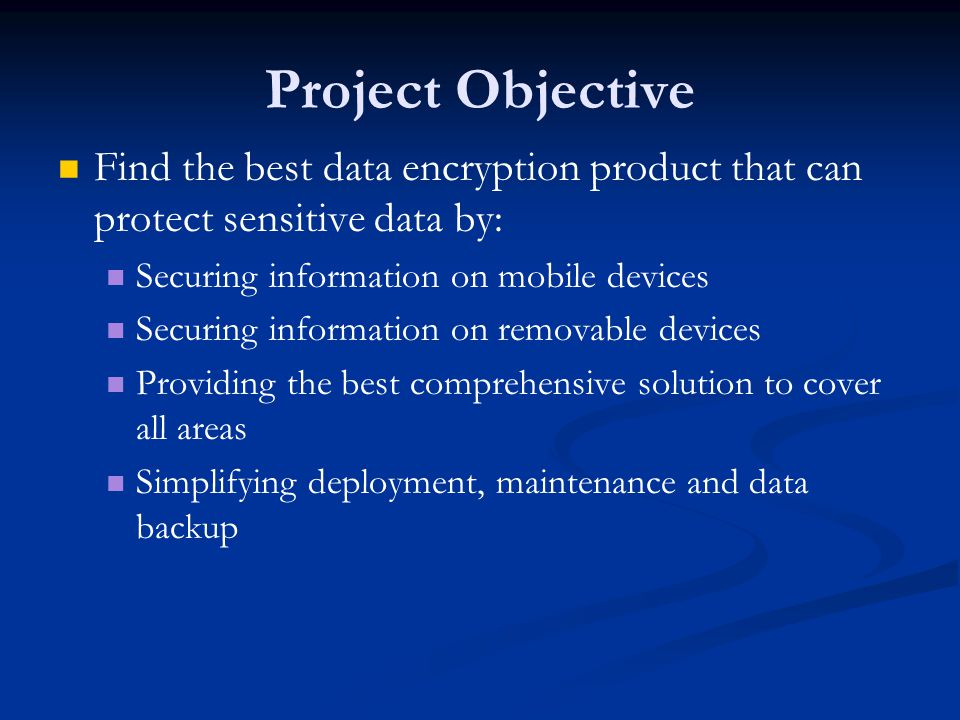 Project Objective Find the best data encryption product that can protect sensitive data by: Securing information on mobile devices Securing information on removable devices Providing the best comprehensive solution to cover all areas Simplifying deployment, maintenance and data backup